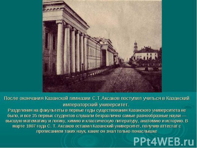 После окончания Казанской гимназии С.Т.Аксаков поступил учиться в Казанский императорский университет. Разделения на факультеты в первые годы существования Казанского университета не было, и все 35 первых студентов слушали безразлично самые разнообр…