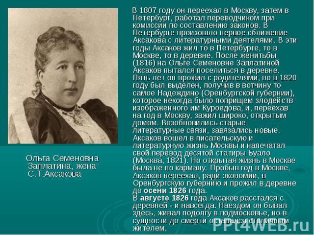 Ольга Семеновна Заплатина, жена С.Т.Аксакова В 1807 году он переехал в Москву, затем в Петербург, работал переводчиком при комиссии по составлению законов. В Петербурге произошло первое сближение Аксакова с литературными деятелями. В эти годы Аксако…