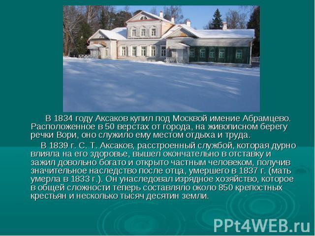 В 1834 году Аксаков купил под Москвой имение Абрамцево. Расположенное в 50 верстах от города, на живописном берегу речки Вори, оно служило ему местом отдыха и труда. В 1839 г. С. Т. Аксаков, расстроенный службой, которая дурно влияла на его здоровье…