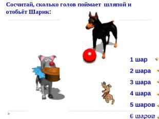 Сосчитай, сколько голов поймает шляпой и отобьёт Шарик: 1 шар 2 шара 3 шара 4 ша