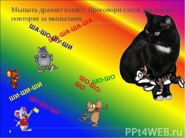 Мышата дразнят кошку. Проговори слоги дразнилки повторяя за мышатами. ША-ША-ША-ША ШО-ШО-ШО ШИ-ШИ-ШИ ШУ-ШУ-ШУ ШО-ШО ША-ШО-ШУ-ШИ