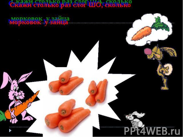 Скажи столько раз слог ША, сколько морковок у зайца Скажи столько раз слог ШУ, сколько морковок у зайца Скажи столько раз слог ШО, сколько морковок у зайца