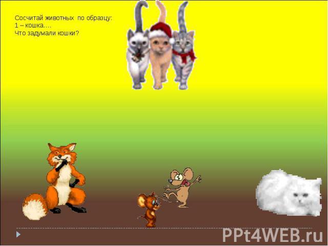 Сосчитай животных по образцу: 1 – кошка…. Что задумали кошки?