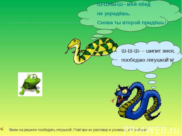 Ш-Ш-Ш-Ш - мой обед не украдёшь, Снова ты второй придёшь! Ш-Ш-Ш- – шипит змея, пообедаю лягушкой я! Змеи на решили пообедать лягушкой. Повтори их разговор и узнаешь, кто победит.