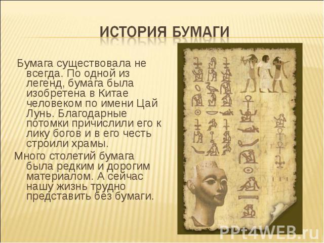 Бумага существовала не всегда. По одной из легенд, бумага была изобретена в Китае человеком по имени Цай Лунь. Благодарные потомки причислили его к лику богов и в его честь строили храмы. Бумага существовала не всегда. По одной из легенд, бумага был…