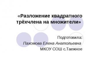 «Разложение квадратного трёхчлена на множители» Подготовила:Пахомова Елена Анато