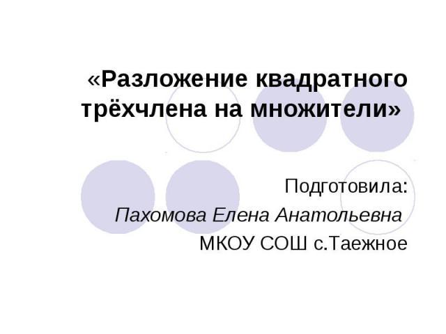«Разложение квадратного трёхчлена на множители» Подготовила:Пахомова Елена Анатольевна МКОУ СОШ с.Таежное