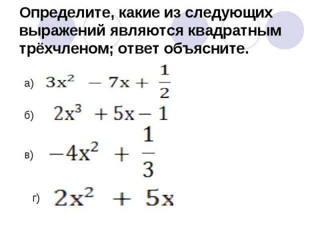 Определите, какие из следующих выражений являются квадратным трёхчленом; ответ объясните.