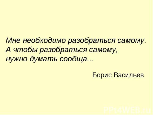 Мне необходимо разобраться самому. А чтобы разобраться самому, нужно думать сообща... Борис Васильев