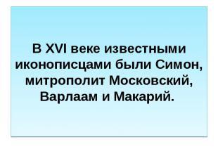 В XVI веке известными иконописцами были Симон, митрополит Московский, Варлаам и