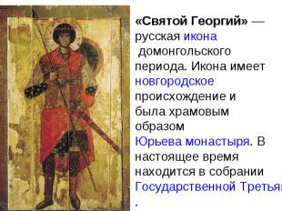 «Святой Георгий» — русская икона домонгольского периода. Икона имеет новгородско