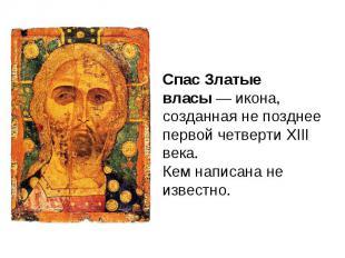 Спас Златые власы — икона, созданная не позднее первой четверти XIII века. Кем н