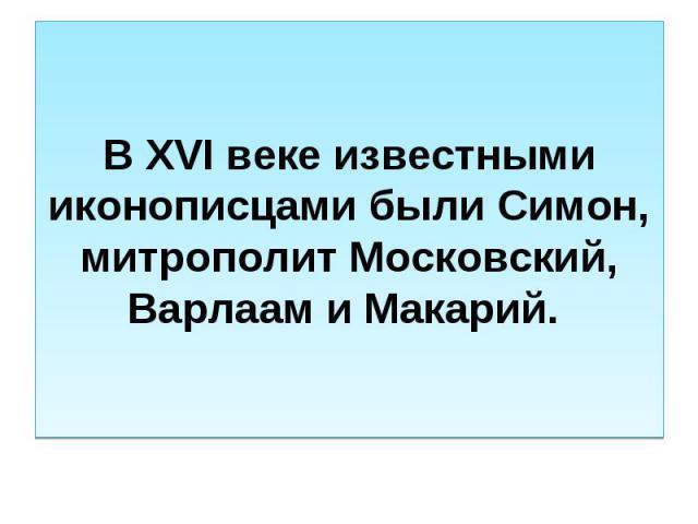 В XVI веке известными иконописцами были Симон, митрополит Московский, Варлаам и Макарий.