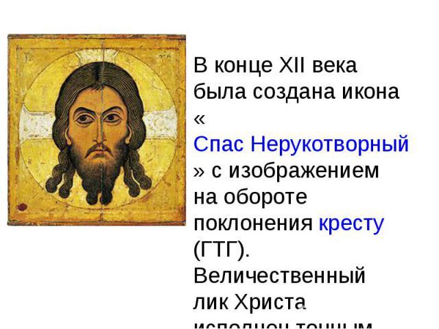 В конце XII века была создана икона «Спас Нерукотворный» с изображением на обороте поклонения кресту(ГТГ). Величественный лик Христа исполнен точным рисунком