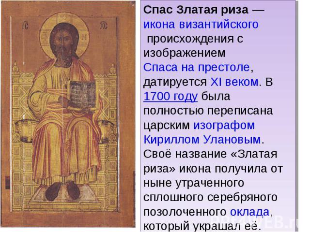 Спас Златая риза — икона византийского происхождения с изображением Спаса на престоле, датируется XI веком. В 1700 году была полностью переписана царским изографом Кириллом Улановым. Своё название «Златая риза» икона получила от ныне утраченного спл…