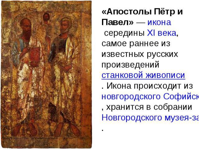 «Апостолы Пётр и Павел» — икона середины XI века, самое раннее из известных русских произведений станковой живописи. Икона происходит из новгородского Софийского собора, хранится в собрании Новгородского музея-заповедника.