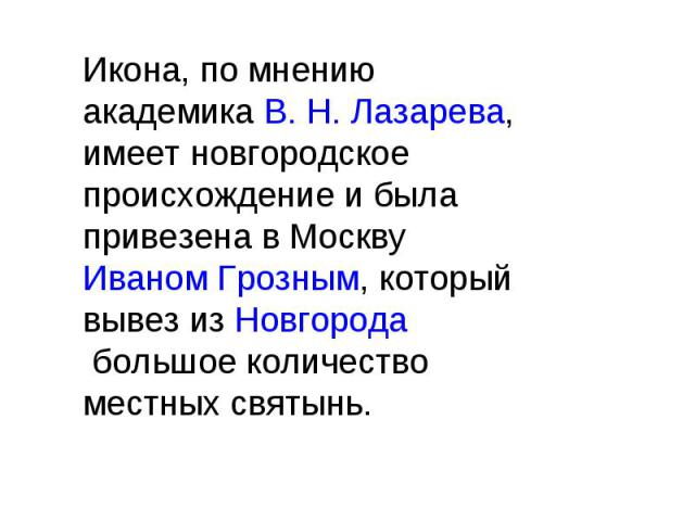 Икона, по мнению академика В. Н. Лазарева, имеет новгородское происхождение и была привезена в Москву Иваном Грозным, который вывез из Новгорода большое количество местных святынь.