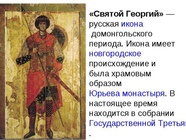 «Святой Георгий» — русская икона домонгольского периода. Икона имеет новгородскоепроисхождение и была храмовым образом Юрьева монастыря. В настоящее время находится в собрании Государственной Третьяковской галереи.