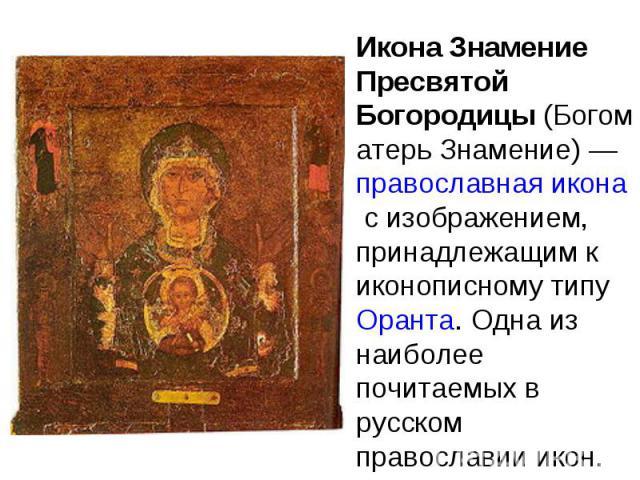 Икона Знамение Пресвятой Богородицы (Богоматерь Знамение) — православная икона с изображением, принадлежащим к иконописному типу Оранта. Одна из наиболее почитаемых в русском православии икон.