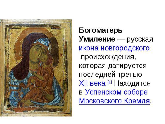 Богоматерь Умиление — русская икона новгородского происхождения, которая датируется последней третью XII века.[1] Находится в Успенском соборе Московского Кремля.