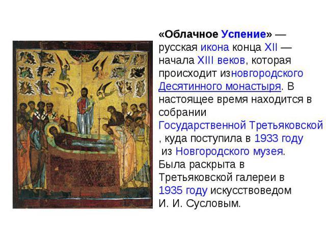 «Облачное Успение» — русская икона конца XII — начала XIII веков, которая происходит изновгородского Десятинного монастыря. В настоящее время находится в собрании Государственной Третьяковской галереи, куда поступила в 1933 году из Новгородского муз…