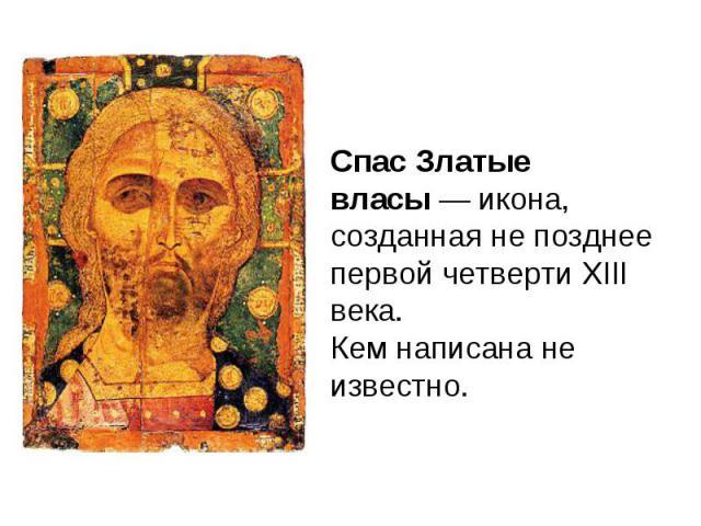 Спас Златые власы — икона, созданная не позднее первой четверти XIII века. Кем написана не известно.