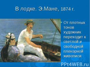 В лодке. Э.Мане, 1874 г. От плотных тонов художник переходит к светлой и свободн