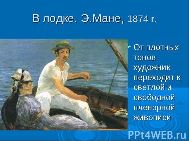 В лодке. Э.Мане, 1874 г. От плотных тонов художник переходит к светлой и свободной пленэрной живописи