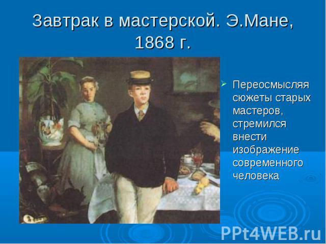 Завтрак в мастерской. Э.Мане, 1868 г. Переосмысляя сюжеты старых мастеров, стремился внести изображение современного человека