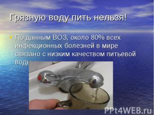 Грязную воду пить нельзя! По данным ВОЗ, около 80% всех инфекционных болезней в
