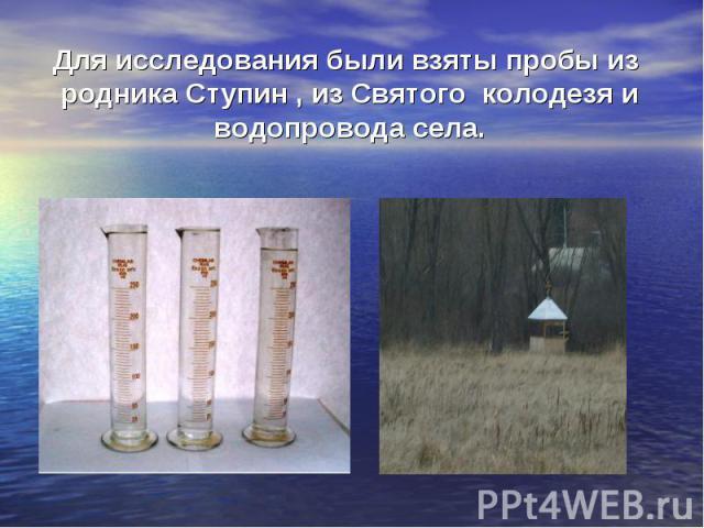 Для исследования были взяты пробы из родника Ступин , из Святого колодезя и водопровода села.
