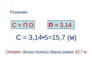 С = П D Решение: П ≈ 3,14 С = 3,14•5=15,7 (м) Ответ: длина полосы дерна равна 15