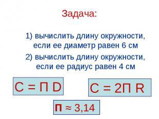 С = П D С = 2П R П ≈ 3,14 Задача: 1) вычислить длину окружности, если ее диаметр