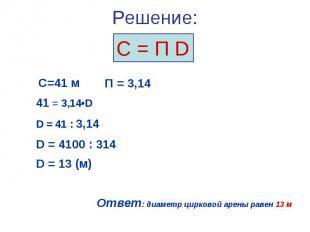 С = П D С=41 м 41 = 3,14•D D = 41 : 3,14 D = 4100 : 314 D = 13 (м) Ответ: диамет