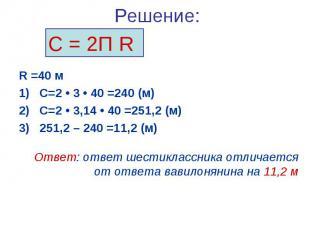 Решение:R =40 мС=2 • 3 • 40 =240 (м) С=2 • 3,14 • 40 =251,2 (м)251,2 – 240 =11,2