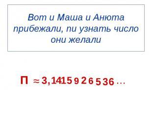 П ≈ 3 , 1 4 1 5 9 2 6 5 3 6 … Вот и Маша и Анюта прибежали, пи узнать число они