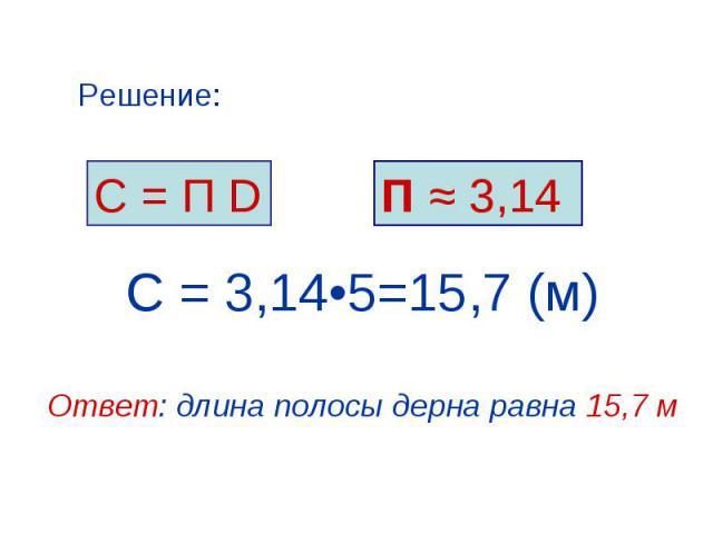 С = П D Решение: П ≈ 3,14 С = 3,14•5=15,7 (м) Ответ: длина полосы дерна равна 15,7 м