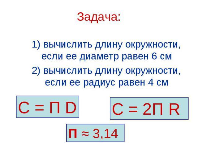 С = П D С = 2П R П ≈ 3,14 Задача: 1) вычислить длину окружности, если ее диаметр равен 6 см 2) вычислить длину окружности, если ее радиус равен 4 см