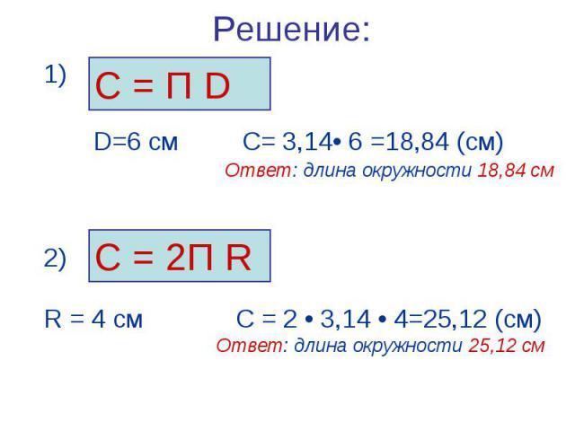 С = П D С = 2П R 2) R = 4 см С = 2 • 3,14 • 4=25,12 (см) Ответ: длина окружности 25,12 см Решение: 1) D=6 см С= 3,14• 6 =18,84 (см) Ответ: длина окружности 18,84 см