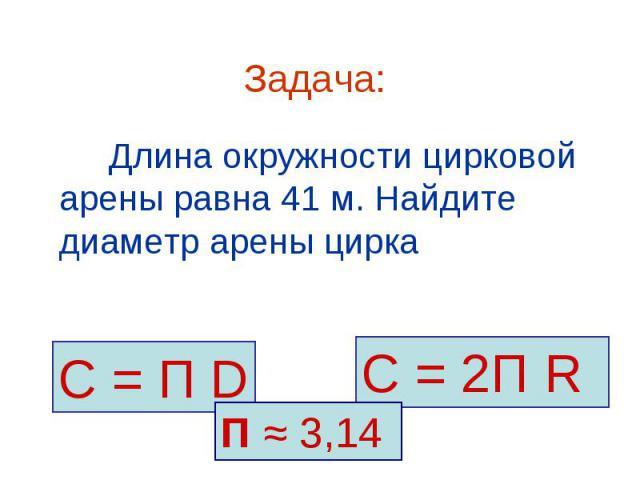 С = П D С = 2П R П ≈ 3,14 Задача: Длина окружности цирковой арены равна 41 м. Найдите диаметр арены цирка
