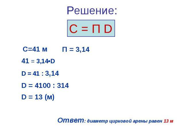 С = П D С=41 м 41 = 3,14•D D = 41 : 3,14 D = 4100 : 314 D = 13 (м) Ответ: диаметр цирковой арены равен 13 м П = 3,14 Решение: