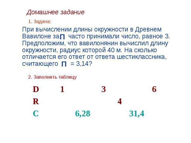 1. Задача: При вычислении длины окружности в Древнем Вавилоне за часто принимали число, равное 3. Предположим, что вавилонянин вычислил длину окружности, радиус которой 40 м. На сколько отличается его ответ от ответа шестиклассника, считающего = 3,1…