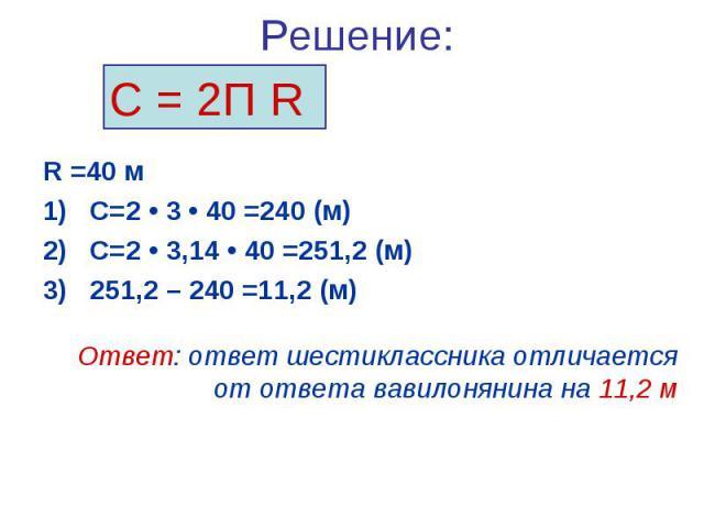 Решение:R =40 мС=2 • 3 • 40 =240 (м) С=2 • 3,14 • 40 =251,2 (м)251,2 – 240 =11,2 (м)Ответ: ответ шестиклассника отличается от ответа вавилонянина на 11,2 м