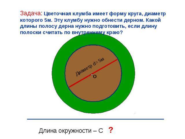Диаметр d= 5м О Длина окружности – С ? Задача: Цветочная клумба имеет форму круга, диаметр которого 5м. Эту клумбу нужно обнести дерном. Какой длины полосу дерна нужно подготовить, если длину полоски считать по внутреннему краю?