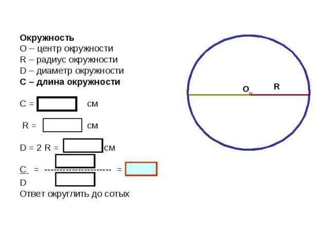 О R Окружность О – центр окружности R – радиус окружности D – диаметр окружности С – длина окружности С = см R = см D = 2 R = см С = ---------------------- = D Ответ округлить до сотых
