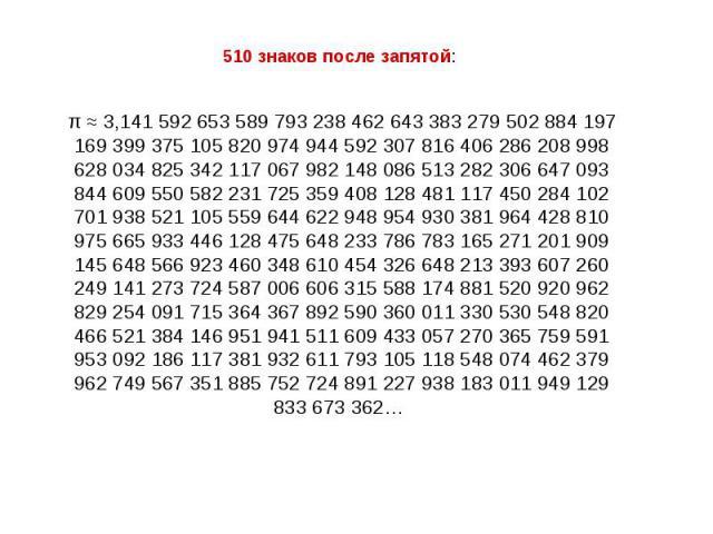 510 знаков после запятой: π ≈ 3,141 592 653 589 793 238 462 643 383 279 502 884 197 169 399 375 105 820 974 944 592 307 816 406 286 208 998 628 034 825 342 117 067 982 148 086 513 282 306 647 093 844 609 550 582 231 725 359 408 128 481 117 450 284 1…