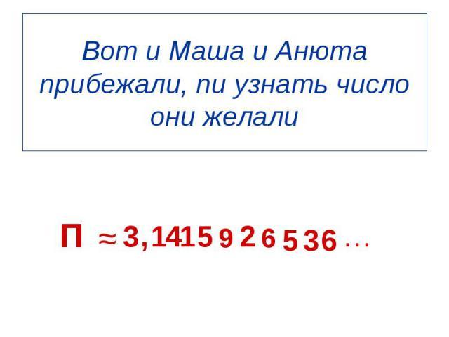 П ≈ 3 , 1 4 1 5 9 2 6 5 3 6 … Вот и Маша и Анюта прибежали, пи узнать число они желали