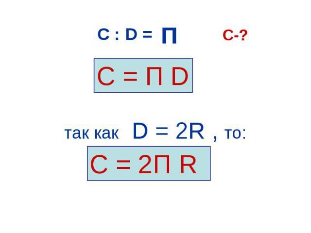 С = П D С = 2П R С : D = П П П П C-? так как D = 2R , то: