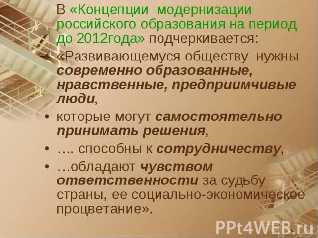 В «Концепции модернизации российского образования на период до 2012года» подчеркивается: «Развивающемуся обществу нужны современно образованные, нравственные, предприимчивые люди, которые могут самостоятельно принимать решения, …. способны к сотрудн…