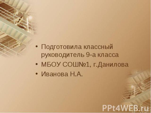 Подготовила классный руководитель 9-а классаМБОУ СОШ№1, г.ДаниловаИванова Н.А.